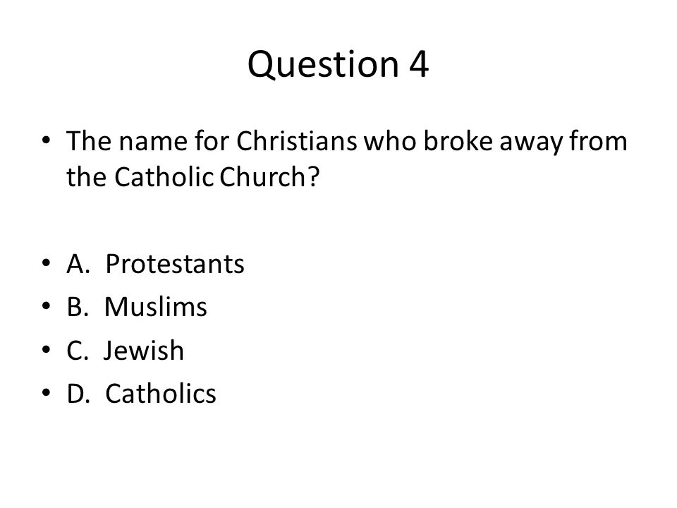 Question 4 The name for Christians who broke away from the Catholic Church A. Protestants. B. Muslims.