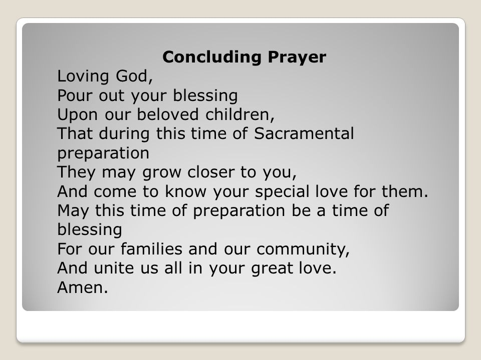 Concluding Prayer Loving God, Pour out your blessing. Upon our beloved children, That during this time of Sacramental preparation.