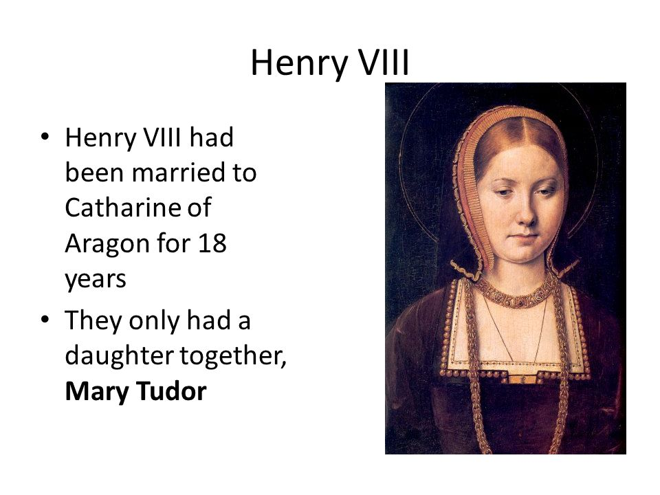 Henry VIII Henry VIII had been married to Catharine of Aragon for 18 years.