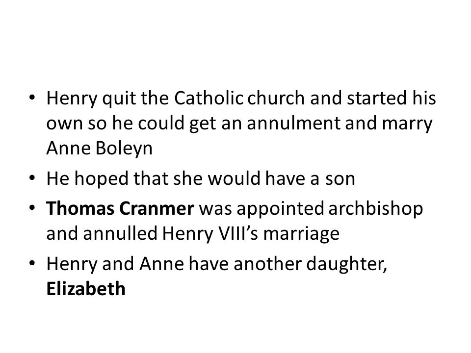 Henry quit the Catholic church and started his own so he could get an annulment and marry Anne Boleyn