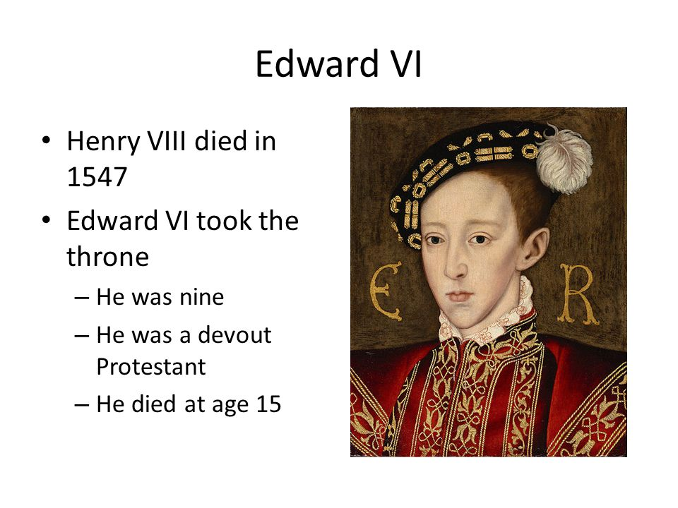 Edward VI Henry VIII died in 1547 Edward VI took the throne