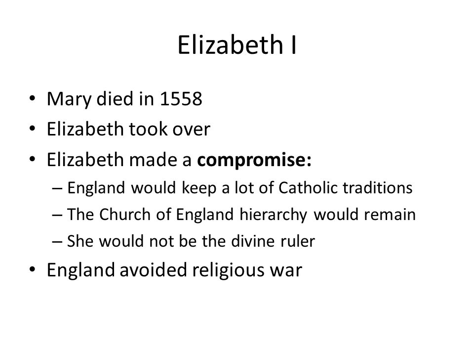 Elizabeth I Mary died in 1558 Elizabeth took over
