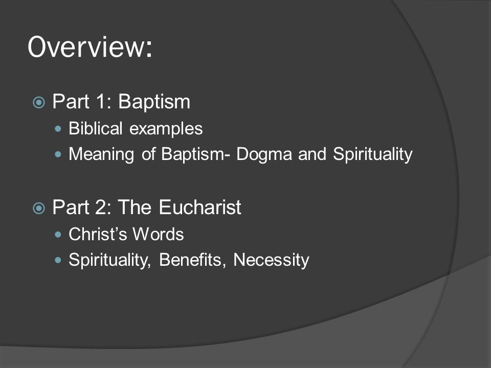 Overview: Part 1: Baptism Part 2: The Eucharist Biblical examples
