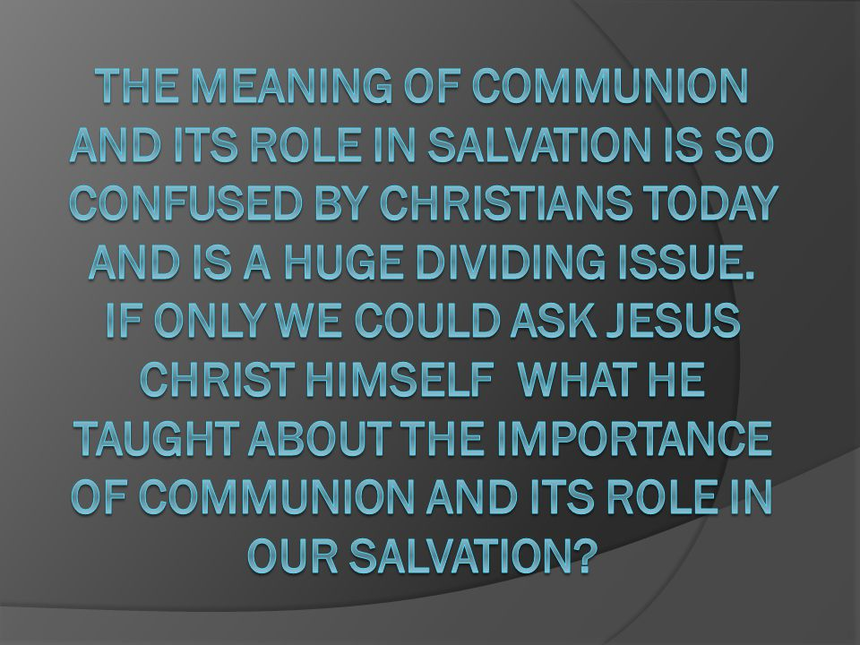 The meaning of Communion and its role in salvation is so confused by Christians today and is a huge dividing issue.