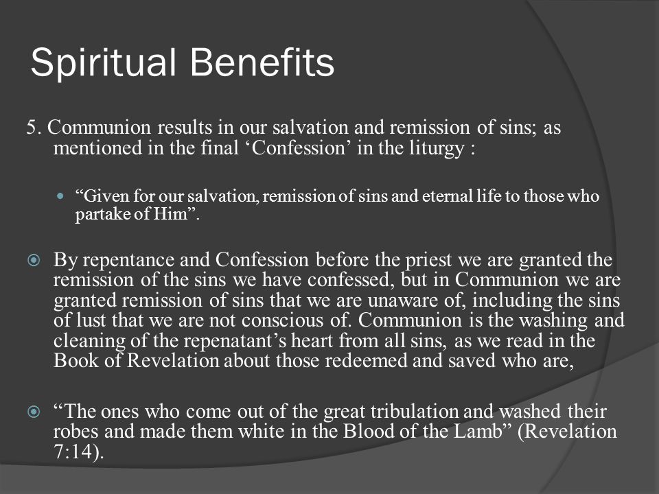Spiritual Benefits 5. Communion results in our salvation and remission of sins; as mentioned in the final 'Confession' in the liturgy :