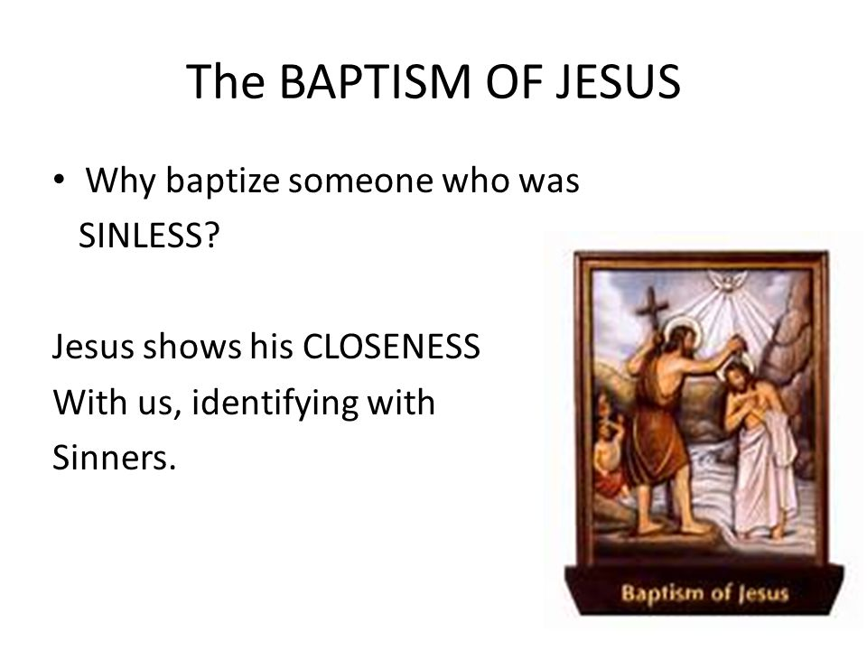 The BAPTISM OF JESUS Why baptize someone who was SINLESS
