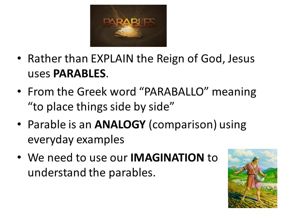 Parables Rather than EXPLAIN the Reign of God, Jesus uses PARABLES.