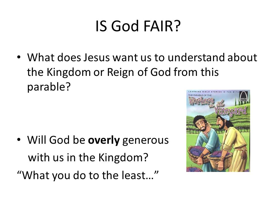IS God FAIR What does Jesus want us to understand about the Kingdom or Reign of God from this parable