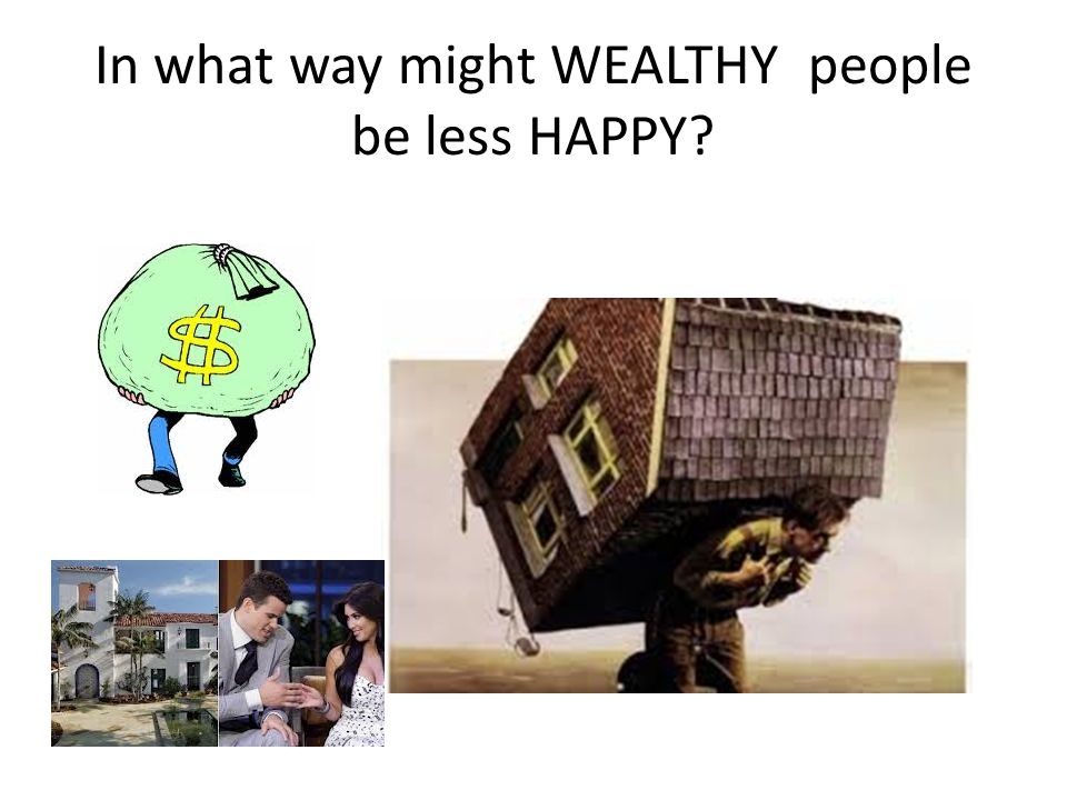 In what way might WEALTHY people be less HAPPY