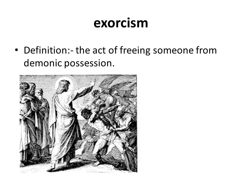 exorcism Definition:- the act of freeing someone from demonic possession.