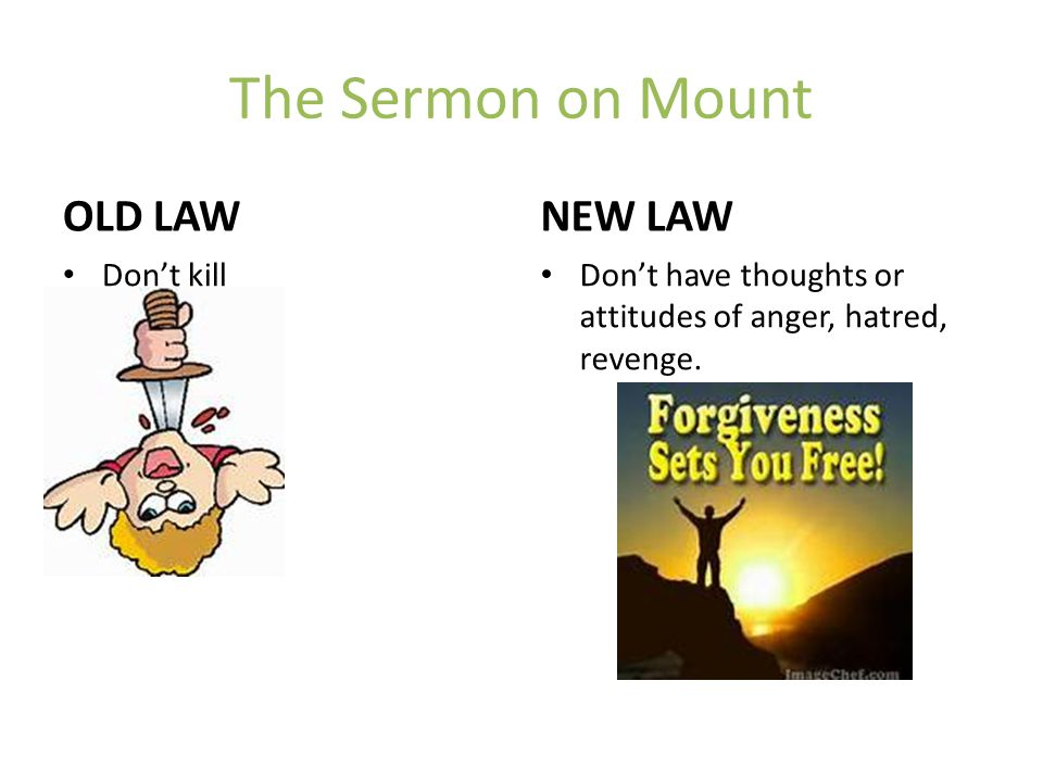 The Sermon on Mount OLD LAW NEW LAW Don't kill