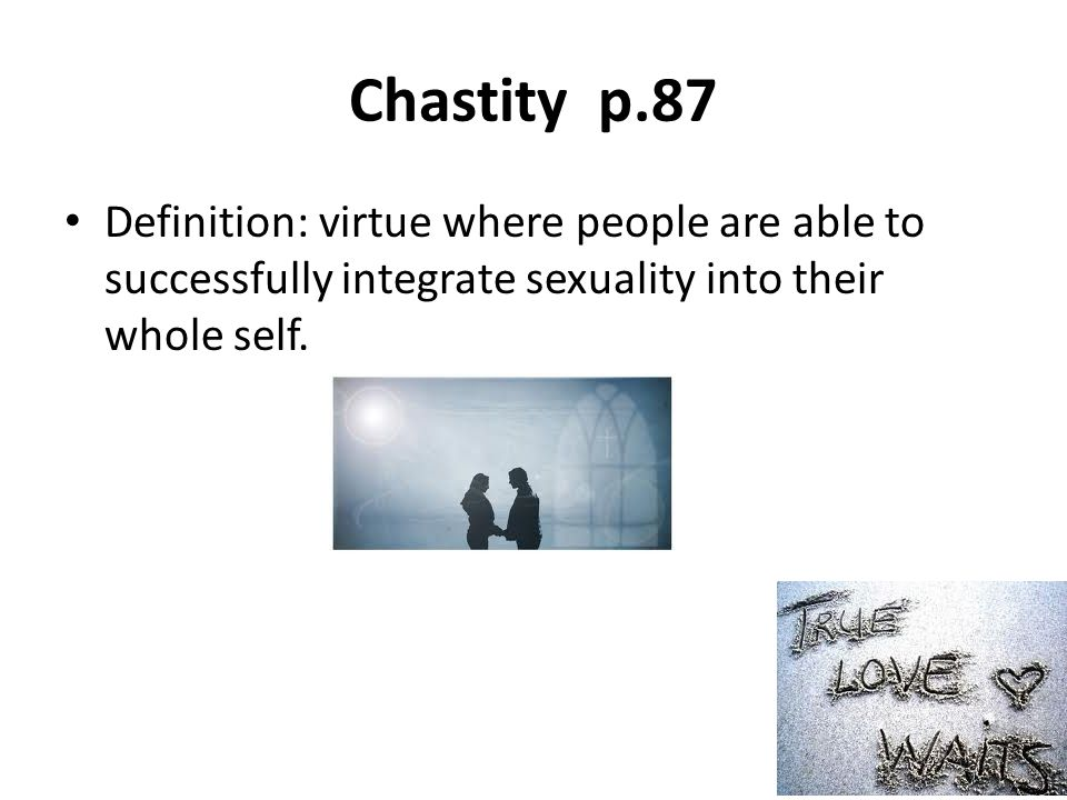 Chastity p.87 Definition: virtue where people are able to successfully integrate sexuality into their whole self.