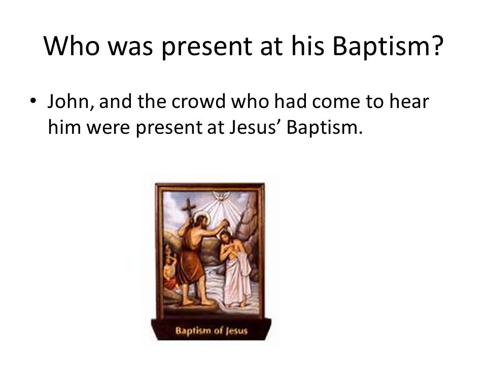 Who was present at his Baptism