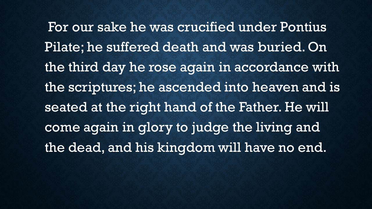 For our sake he was crucified under Pontius Pilate; he suffered death and was buried.