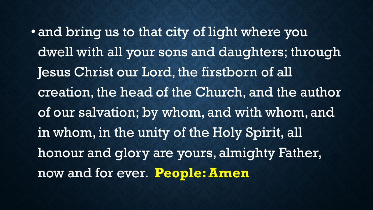 and bring us to that city of light where you dwell with all your sons and daughters; through Jesus Christ our Lord, the firstborn of all creation, the head of the Church, and the author of our salvation; by whom, and with whom, and in whom, in the unity of the Holy Spirit, all honour and glory are yours, almighty Father, now and for ever.