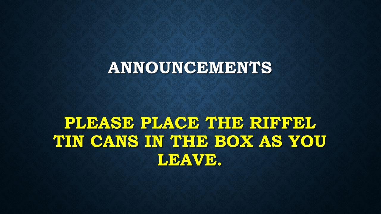 Announcements Please Place the Riffel Tin Cans in the box as you leave.