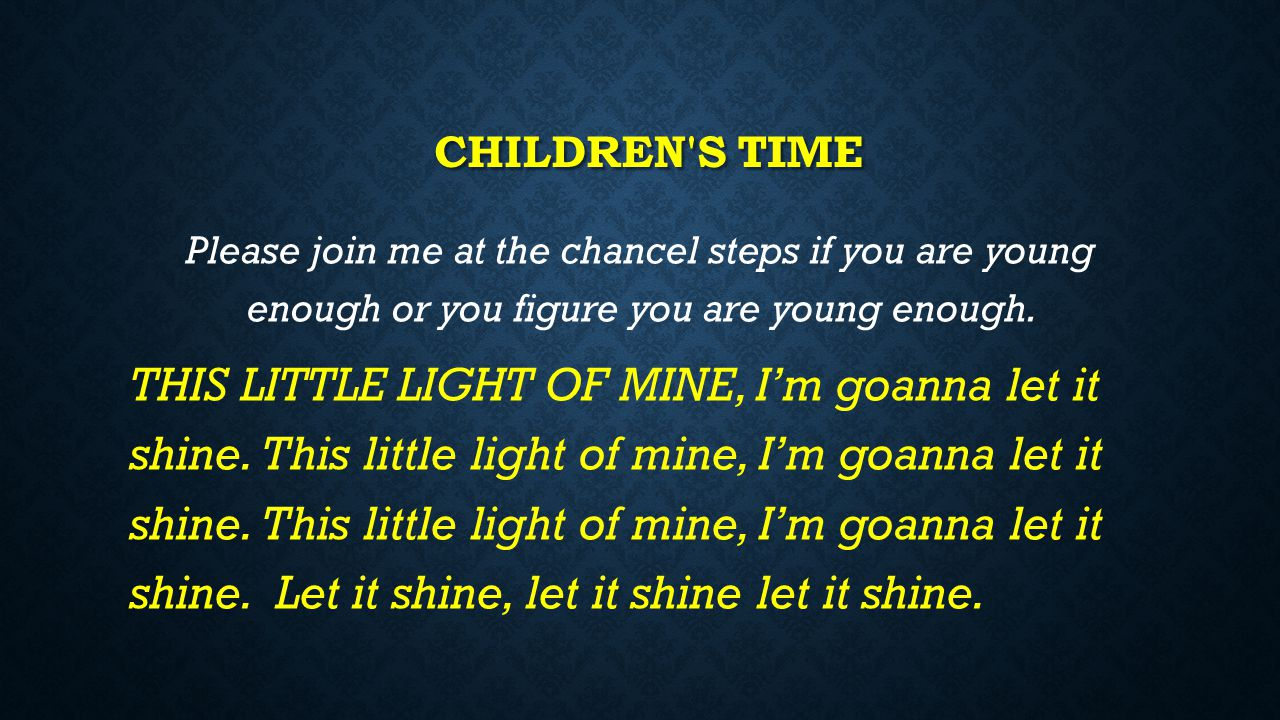 Children s time Please join me at the chancel steps if you are young enough or you figure you are young enough.