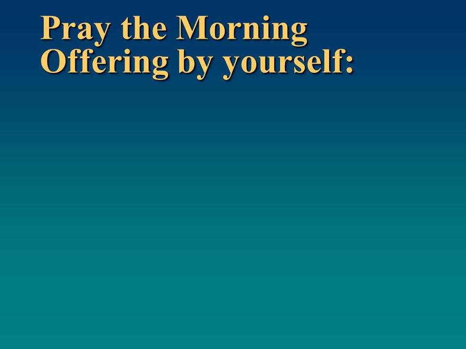 Pray the Morning Offering by yourself: