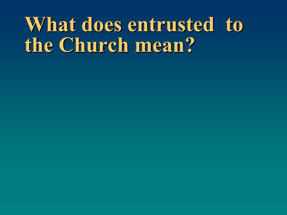 What does entrusted to the Church mean