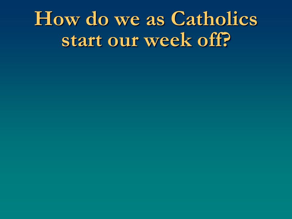 How do we as Catholics start our week off