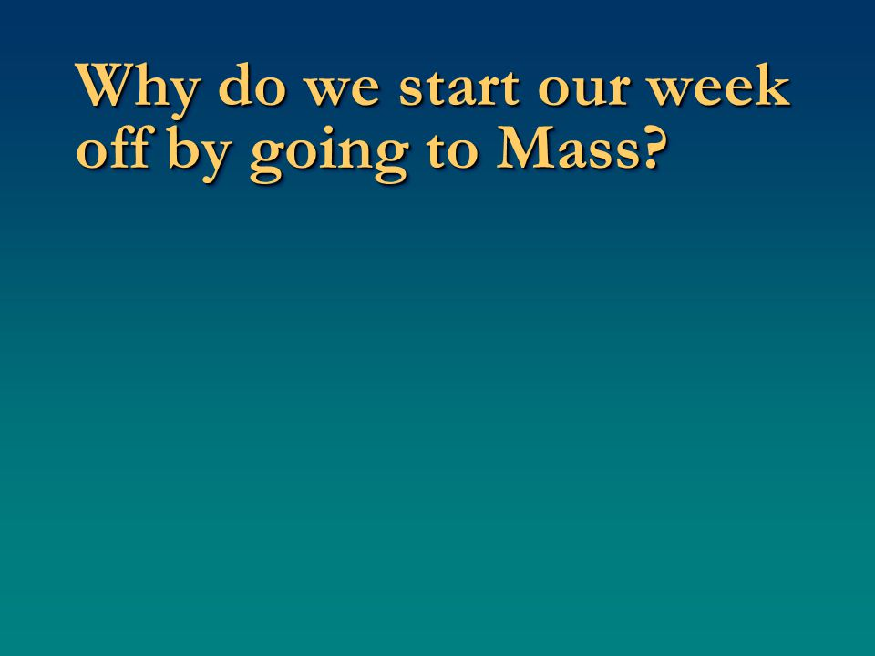 Why do we start our week off by going to Mass