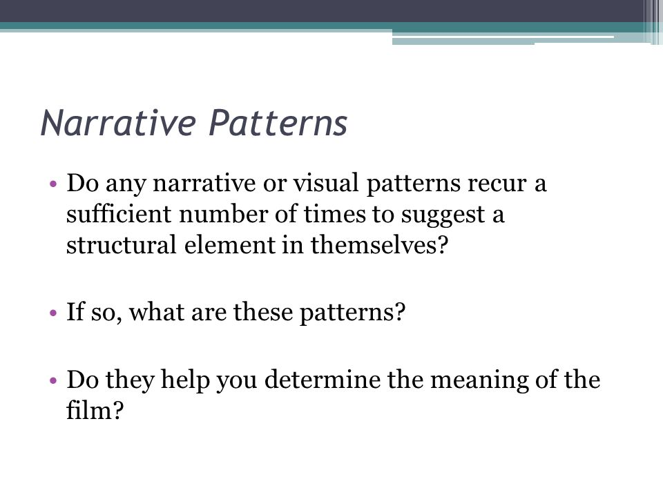 Narrative Patterns Do any narrative or visual patterns recur a sufficient number of times to suggest a structural element in themselves