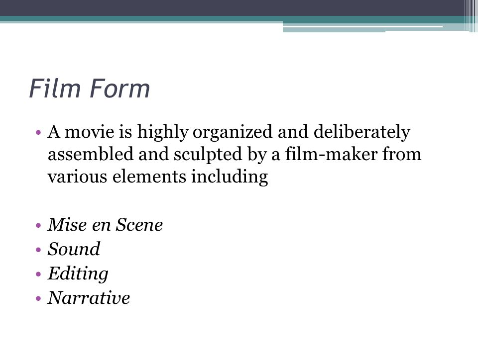 Film Form A movie is highly organized and deliberately assembled and sculpted by a film-maker from various elements including.