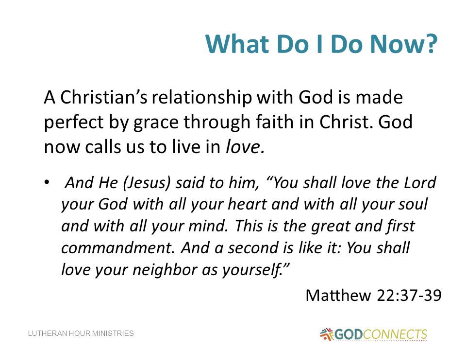 What Do I Do Now A Christian's relationship with God is made perfect by grace through faith in Christ. God now calls us to live in love.
