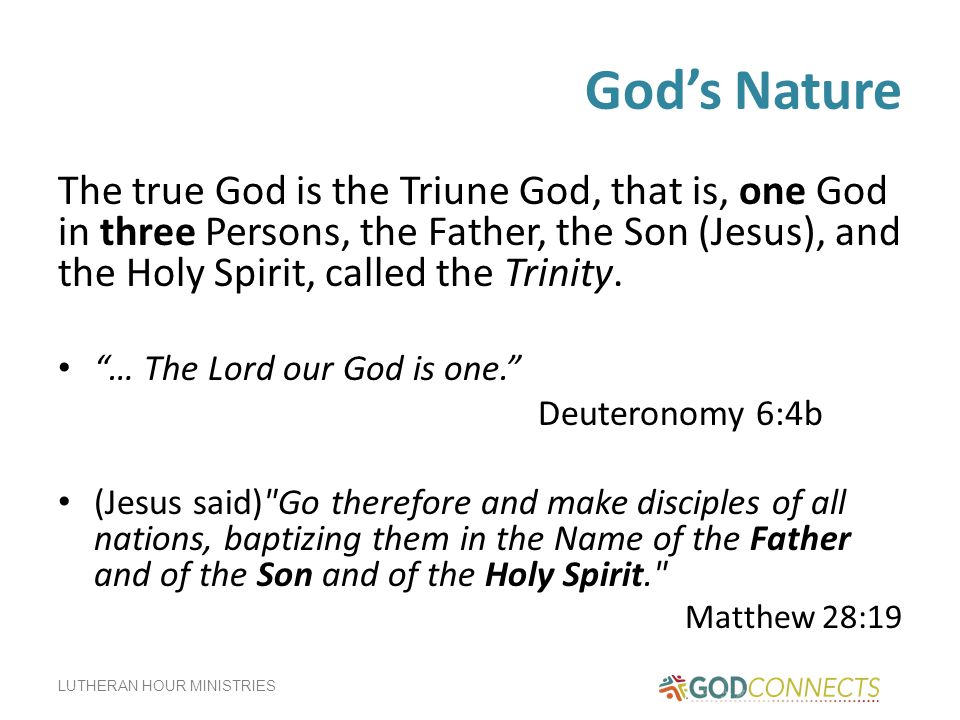 God's Nature The true God is the Triune God, that is, one God in three Persons, the Father, the Son (Jesus), and the Holy Spirit, called the Trinity.