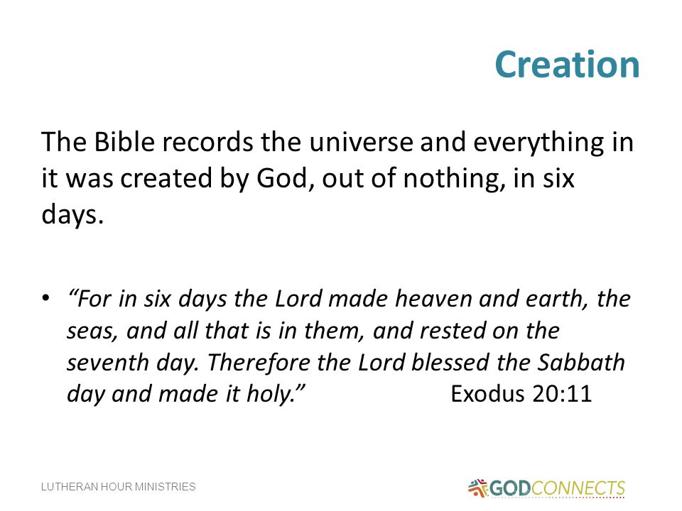 Creation The Bible records the universe and everything in it was created by God, out of nothing, in six days.