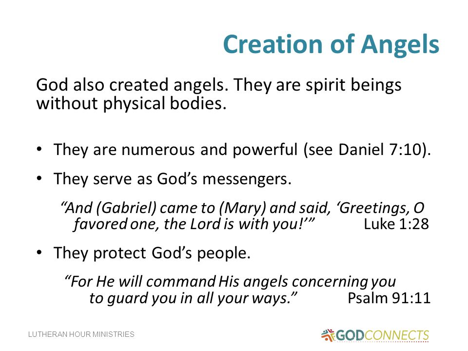 Creation of Angels God also created angels. They are spirit beings without physical bodies. They are numerous and powerful (see Daniel 7:10).