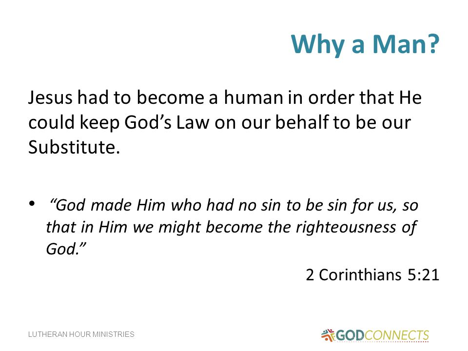 Why a Man Jesus had to become a human in order that He could keep God's Law on our behalf to be our Substitute.