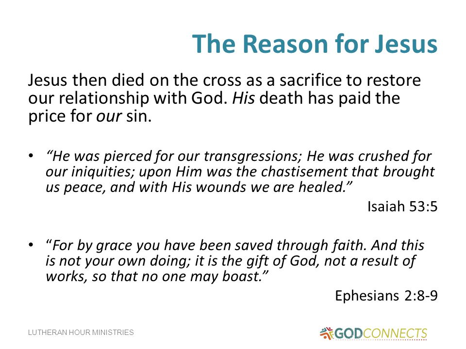 The Reason for Jesus Jesus then died on the cross as a sacrifice to restore our relationship with God. His death has paid the price for our sin.