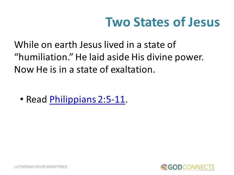 Two States of Jesus While on earth Jesus lived in a state of humiliation. He laid aside His divine power. Now He is in a state of exaltation.