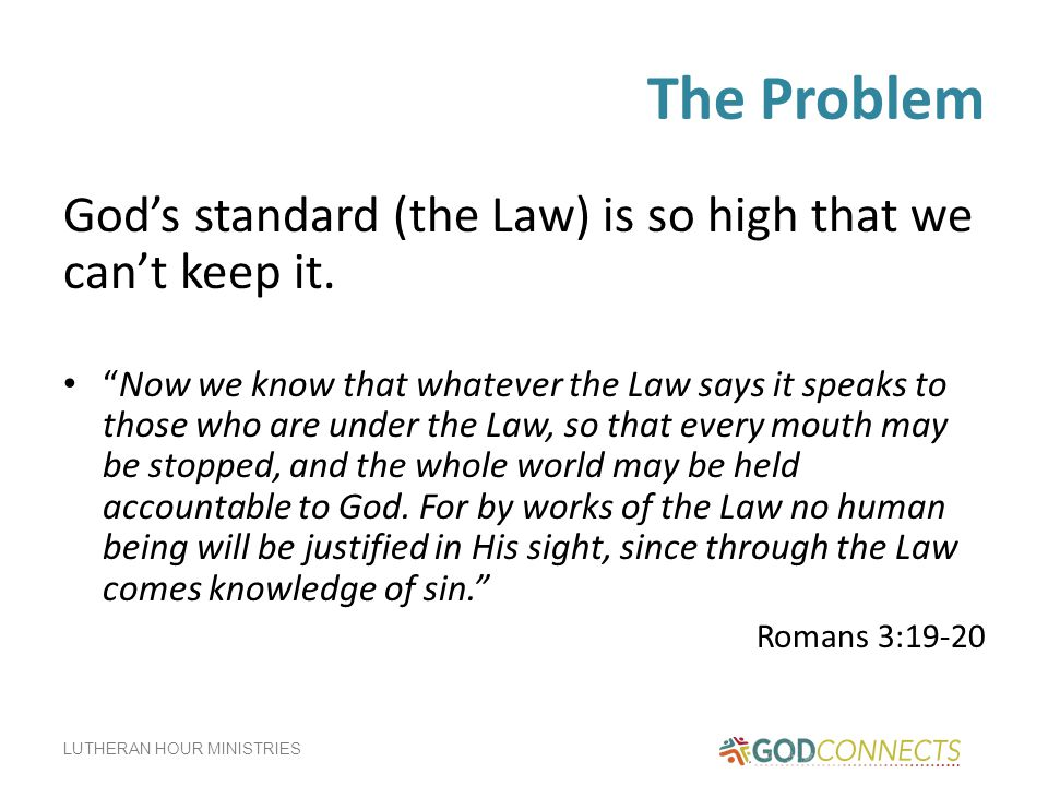The Problem God's standard (the Law) is so high that we can't keep it.