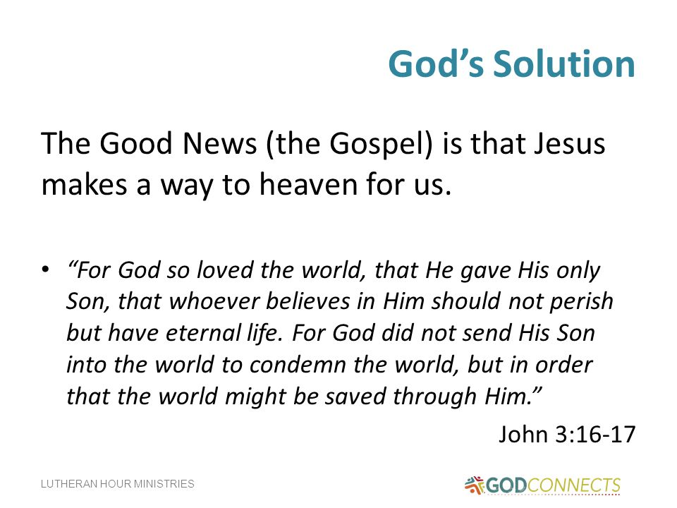 God's Solution The Good News (the Gospel) is that Jesus makes a way to heaven for us.