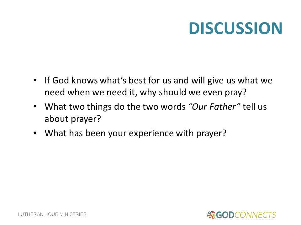 DISCUSSION If God knows what's best for us and will give us what we need when we need it, why should we even pray