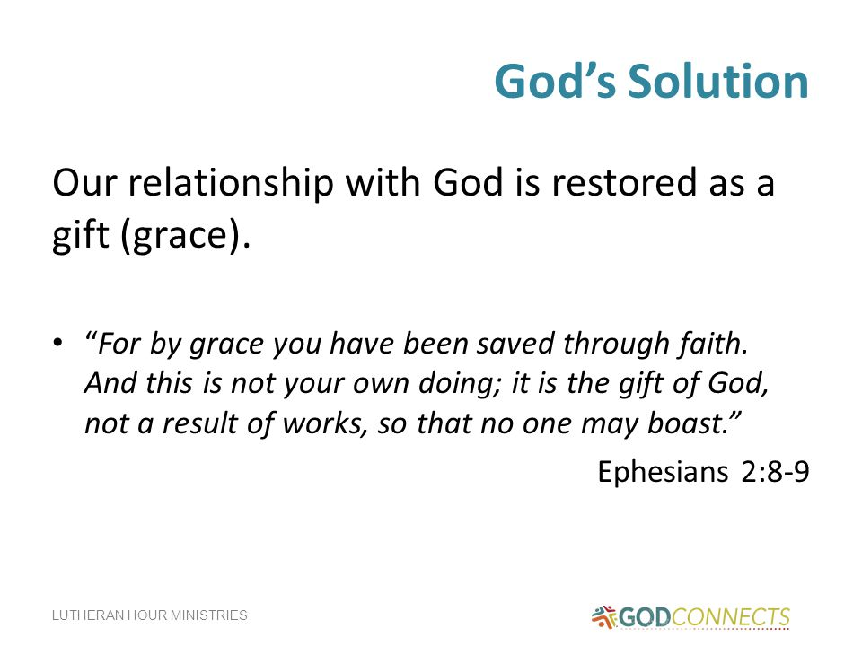 God's Solution Our relationship with God is restored as a gift (grace).