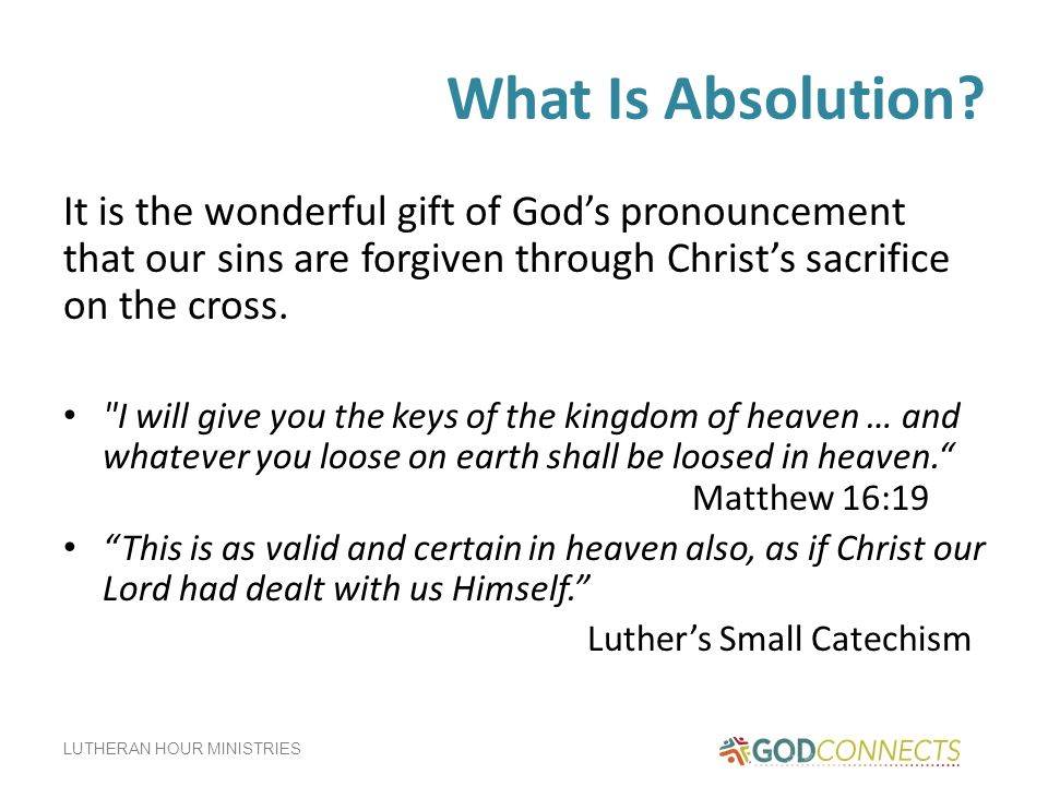 What Is Absolution It is the wonderful gift of God's pronouncement that our sins are forgiven through Christ's sacrifice on the cross.