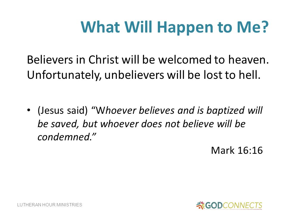 What Will Happen to Me Believers in Christ will be welcomed to heaven. Unfortunately, unbelievers will be lost to hell.