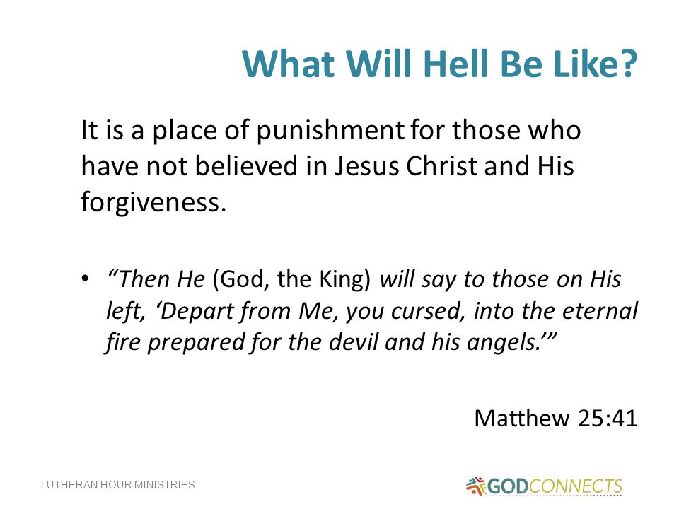 What Will Hell Be Like It is a place of punishment for those who have not believed in Jesus Christ and His forgiveness.