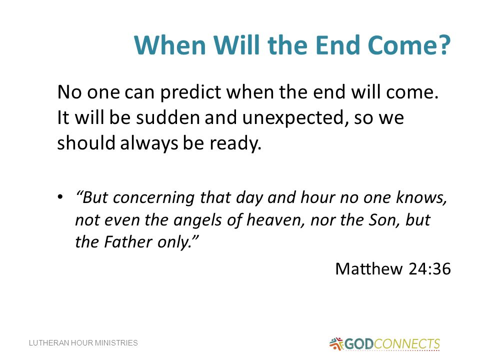 When Will the End Come No one can predict when the end will come. It will be sudden and unexpected, so we should always be ready.