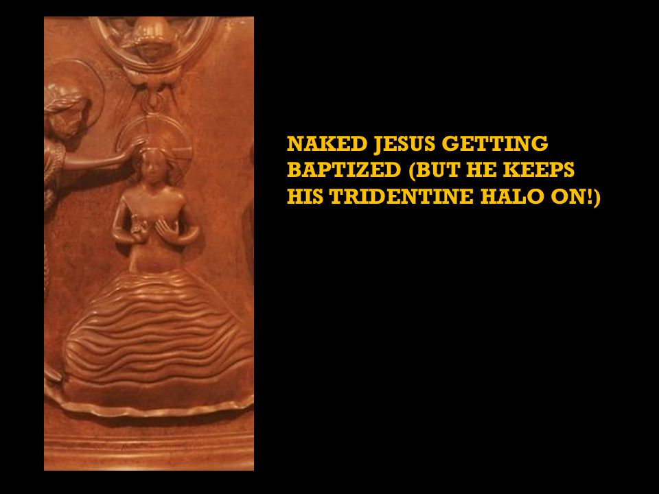 NAKED JESUS GETTING BAPTIZED (BUT HE KEEPS HIS TRIDENTINE HALO ON!)