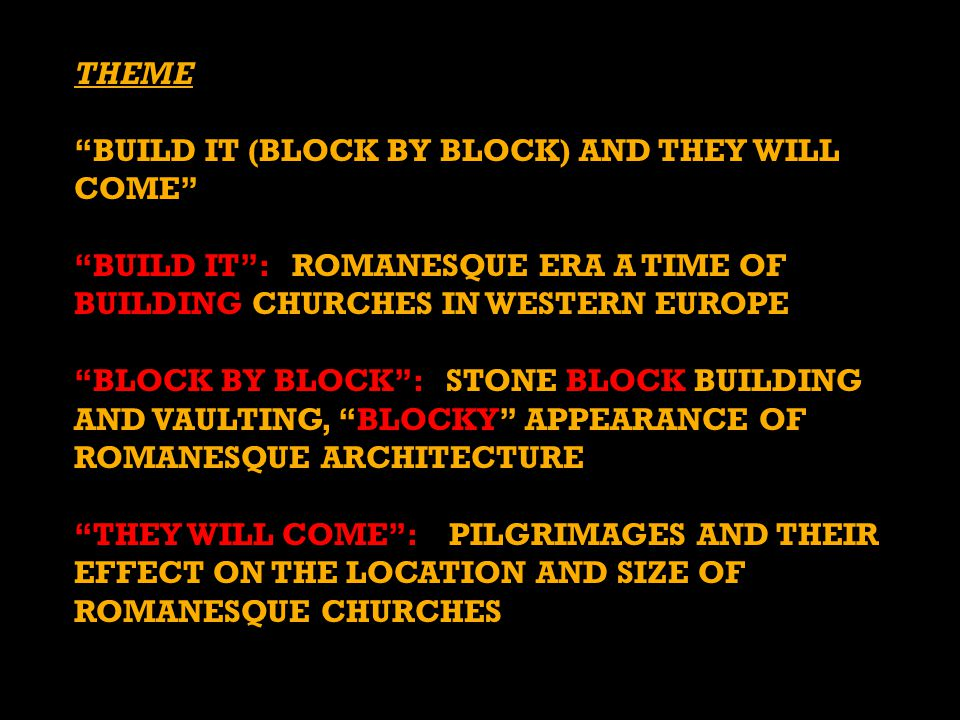 THEME BUILD IT (BLOCK BY BLOCK) AND THEY WILL COME BUILD IT : ROMANESQUE ERA A TIME OF BUILDING CHURCHES IN WESTERN EUROPE.