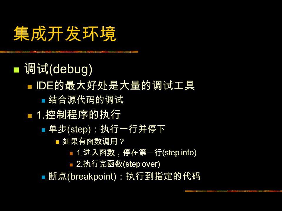 集成开发环境 调试(debug) IDE的最大好处是大量的调试工具 1.控制程序的执行 结合源代码的调试 单步(step):执行一行并停下