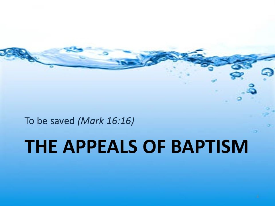 To be saved (Mark 16:16) THE APPEALS OF BAPTISM