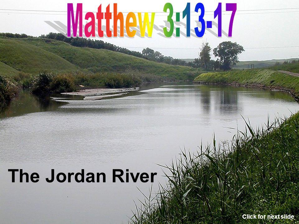 Matthew 3:13-17 The Jordan River Click for next slide