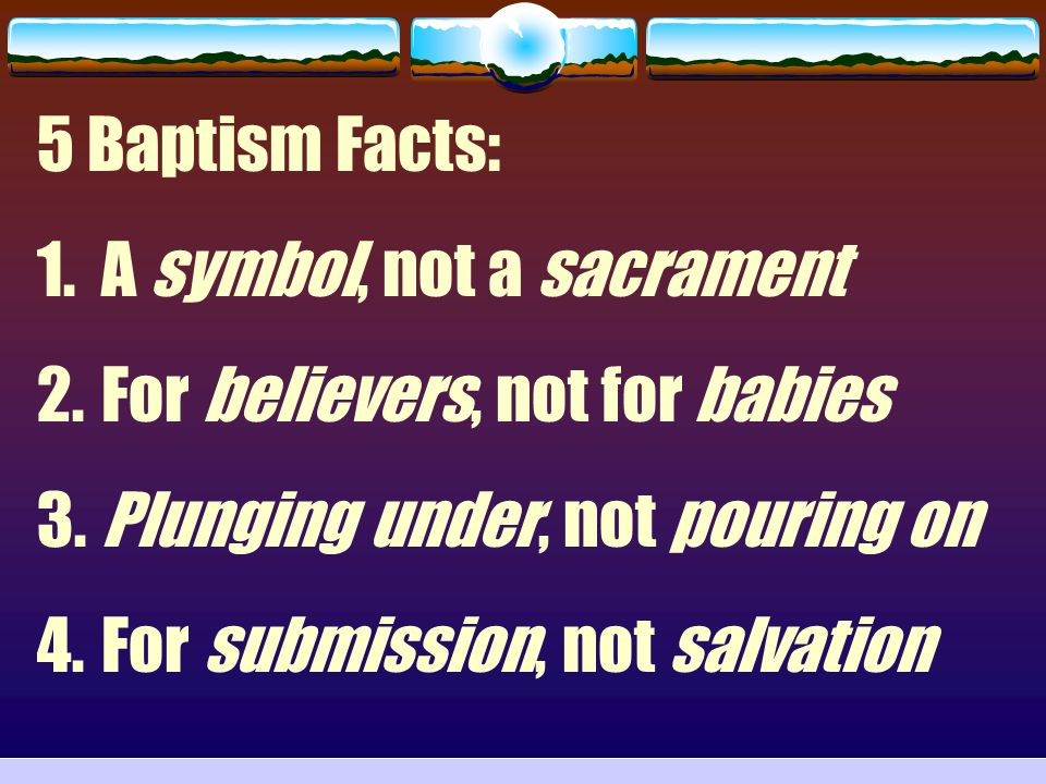 5 Baptism Facts: A symbol, not a sacrament. For believers, not for babies. Plunging under, not pouring on.