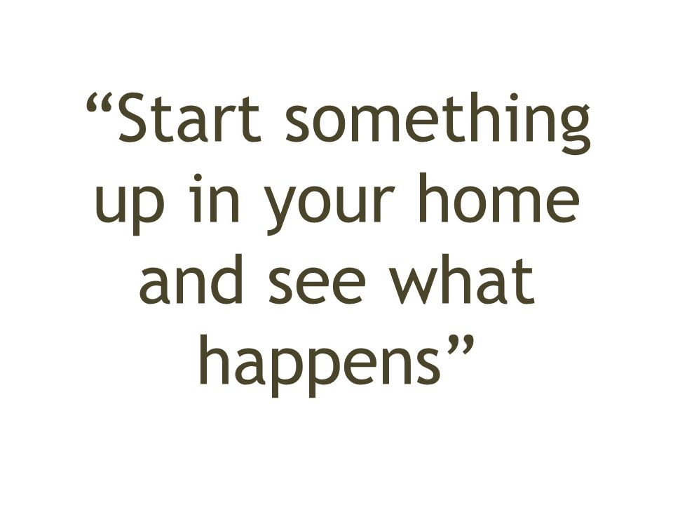 Start something up in your home and see what happens