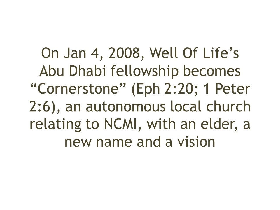 On Jan 4, 2008, Well Of Life's Abu Dhabi fellowship becomes Cornerstone (Eph 2:20; 1 Peter 2:6), an autonomous local church relating to NCMI, with an elder, a new name and a vision